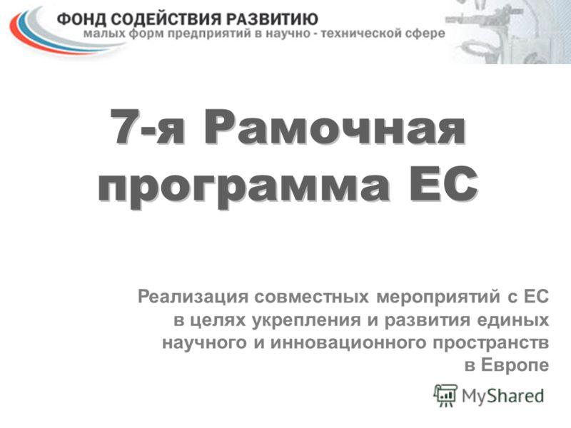 7-я Рамочная программа ЕС Реализация совместных мероприятий с ЕС в целях укрепления и развития единых научного и инновационного пространств в Европе