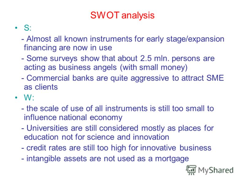 SWOT analysis S: - Almost all known instruments for early stage/expansion financing are now in use - Some surveys show that about 2.5 mln. persons are acting as business angels (with small money) - Commercial banks are quite aggressive to attract SME