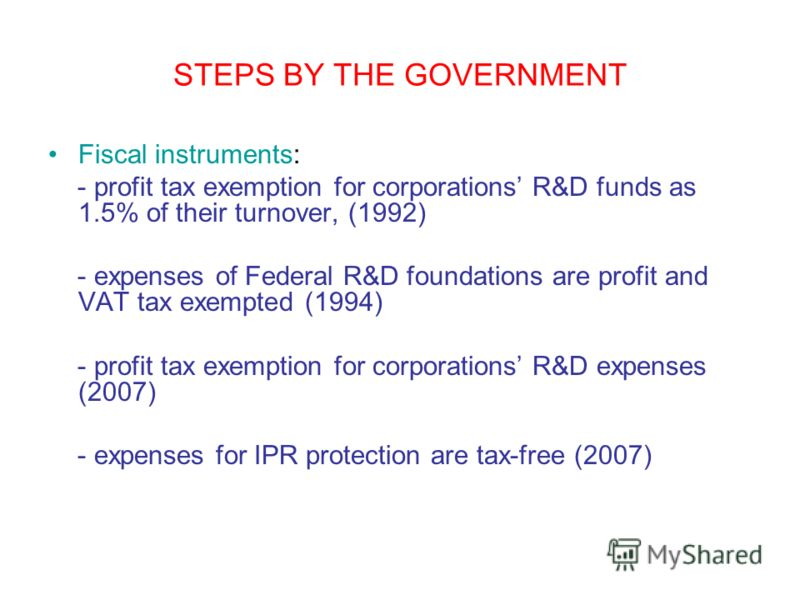 STEPS BY THE GOVERNMENT Fiscal instruments: - profit tax exemption for corporations R&D funds as 1.5% of their turnover, (1992) - expenses of Federal R&D foundations are profit and VAT tax exempted (1994) - profit tax exemption for corporations R&D e