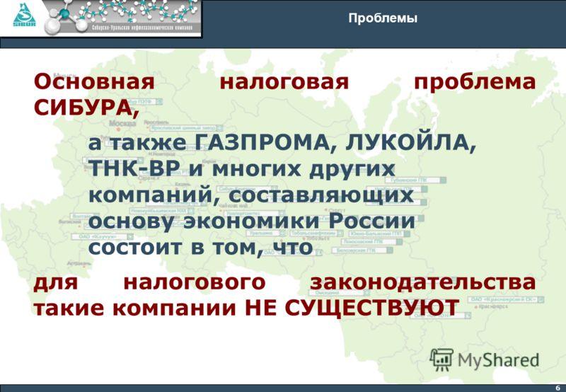6 Проблемы Основная налоговая проблема СИБУРА, а также ГАЗПРОМА, ЛУКОЙЛА, ТНК-ВР и многих других компаний, составляющих основу экономики России состоит в том, что для налогового законодательства такие компании НЕ СУЩЕСТВУЮТ