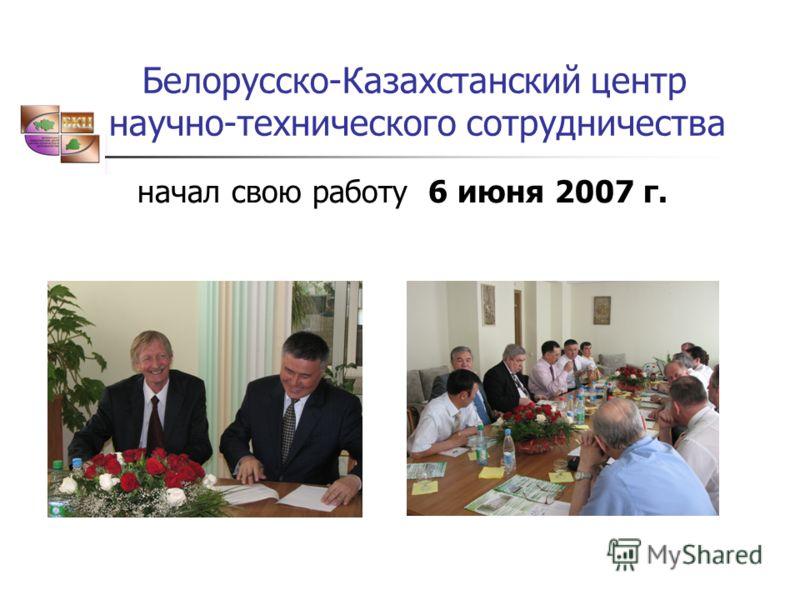 Белорусско-Казахстанский центр научно-технического сотрудничества начал свою работу 6 июня 2007 г.