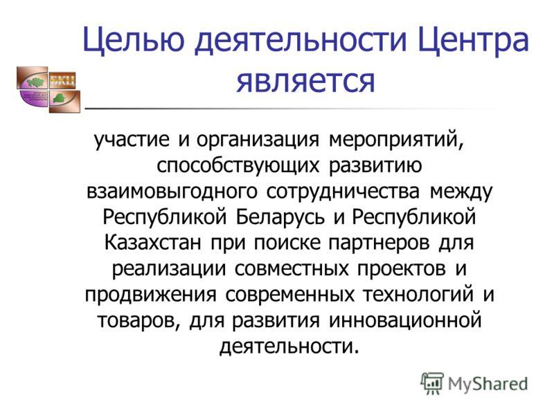 Целью деятельности Центра является участие и организация мероприятий, способствующих развитию взаимовыгодного сотрудничества между Республикой Беларусь и Республикой Казахстан при поиске партнеров для реализации совместных проектов и продвижения совр