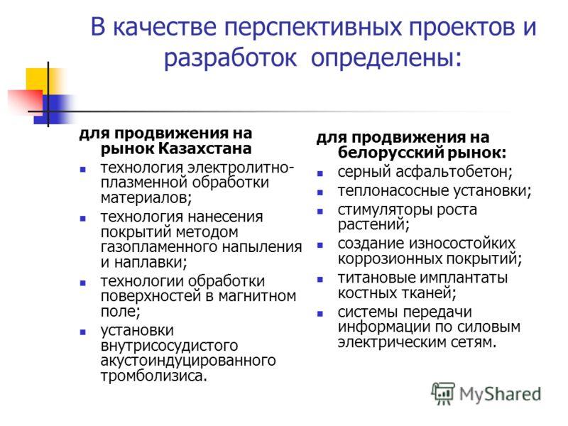 В качестве перспективных проектов и разработок определены: для продвижения на рынок Казахстана технология электролитно- плазменной обработки материалов; технология нанесения покрытий методом газопламенного напыления и наплавки; технологии обработки п