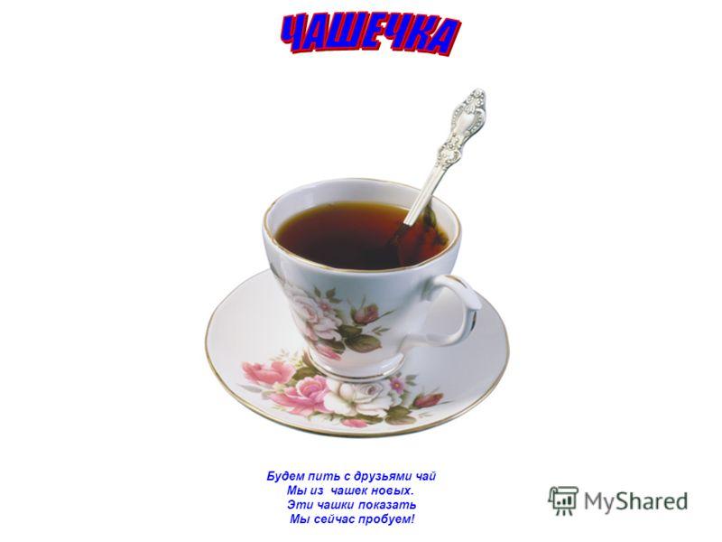 Будем пить с друзьями чай Мы из чашек новых. Эти чашки показать Мы сейчас пробуем!