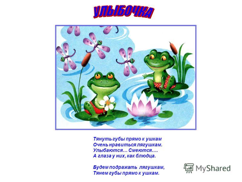 Тянуть губы прямо к ушкам Очень нравиться лягушкам. Улыбаются… Смеются…. А глаза у них, как блюдца. Будем подражать лягушкам, Тянем губы прямо к ушкам.