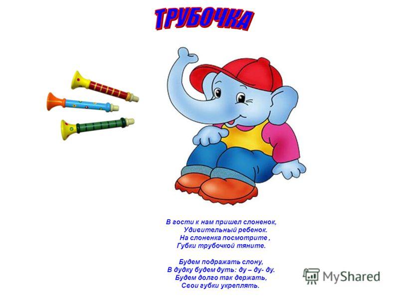 В гости к нам пришел слоненок, Удивительный ребенок. На слоненка посмотрите, Губки трубочкой тяните. Будем подражать слону, В дудку будем дуть: ду – ду- ду. Будем долго так держать, Свои губки укреплять.