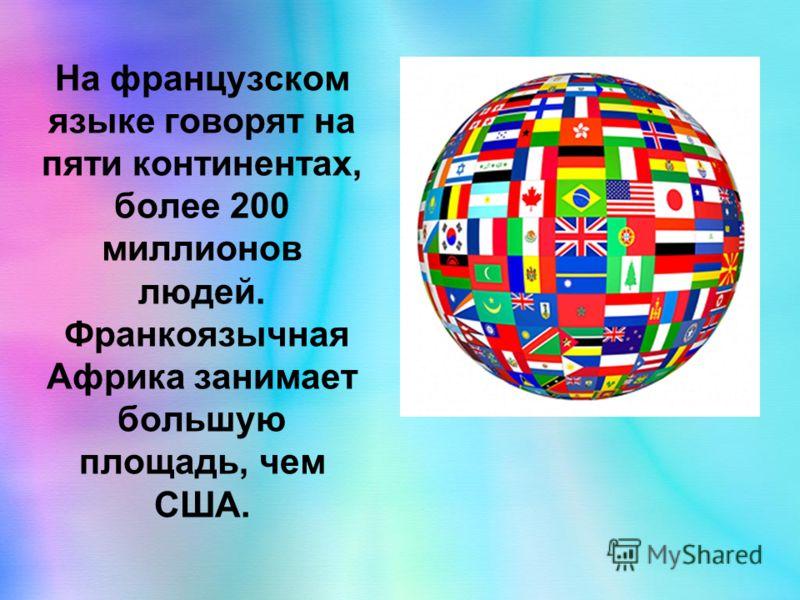 На французском языке говорят на пяти континентах, более 200 миллионов людей. Франкоязычная Африка занимает большую площадь, чем США.