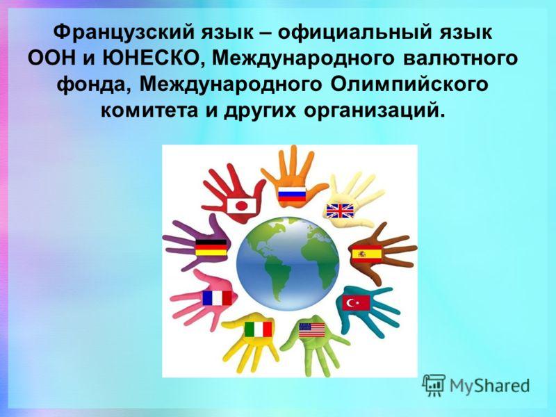 Французский язык – официальный язык ООН и ЮНЕСКО, Международного валютного фонда, Международного Олимпийского комитета и других организаций.