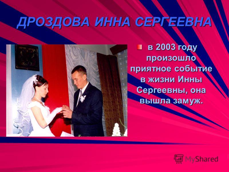 ДРОЗДОВА ИННА СЕРГЕЕВНА в 2003 году произошло приятное событие в жизни Инны Сергеевны, она вышла замуж. в 2003 году произошло приятное событие в жизни Инны Сергеевны, она вышла замуж.