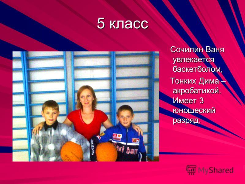 5 класс Сочилин Ваня увлекается баскетболом, Сочилин Ваня увлекается баскетболом, Тонких Дима – акробатикой. Имеет 3 юношеский разряд. Тонких Дима – акробатикой. Имеет 3 юношеский разряд.