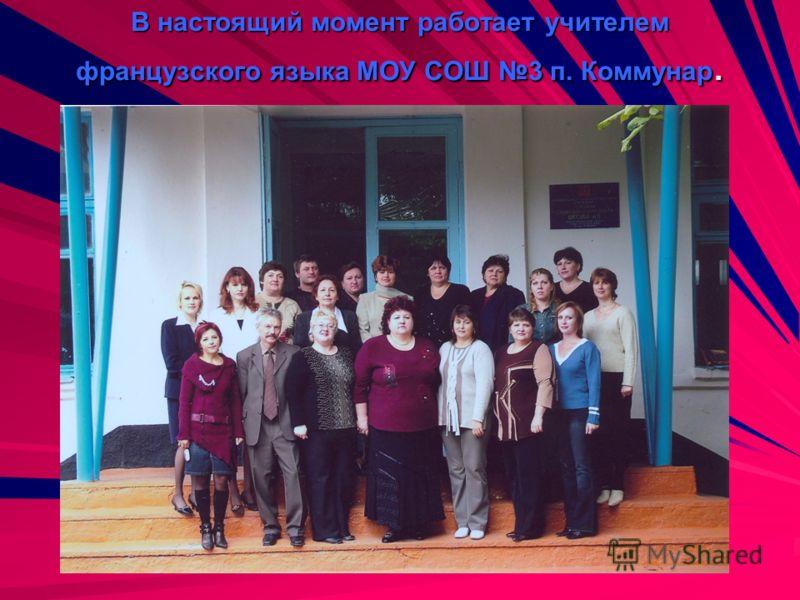 В настоящий момент работает учителем французского языка МОУ СОШ 3 п. Коммунар.