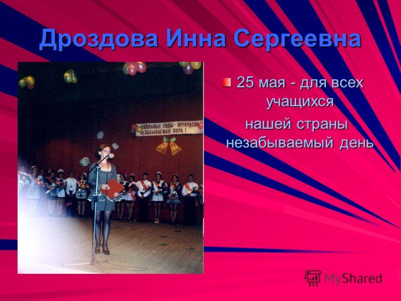 Дроздова Инна Сергеевна 25 мая - для всех учащихся нашей страны незабываемый день нашей страны незабываемый день