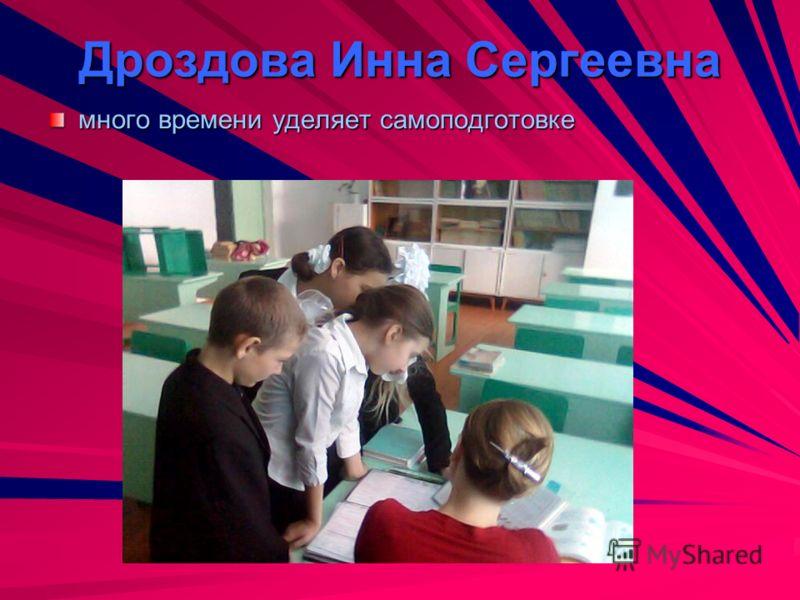 Дроздова Инна Сергеевна много времени уделяет самоподготовке