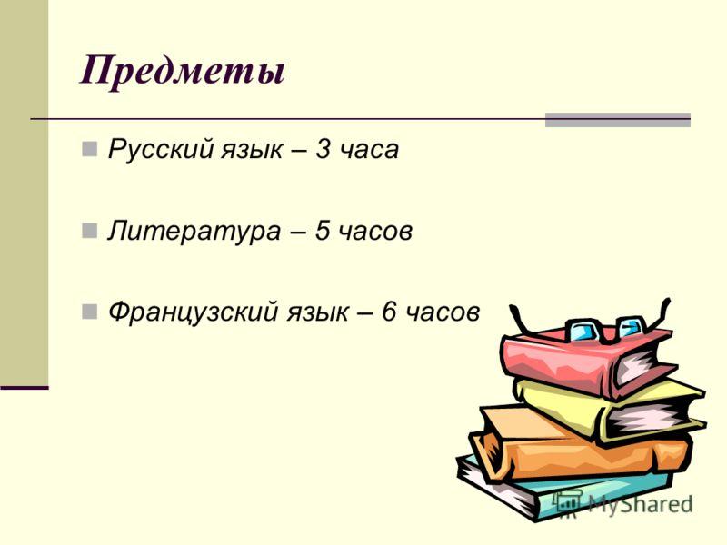 Предметы Русский язык – 3 часа Литература – 5 часов Французский язык – 6 часов