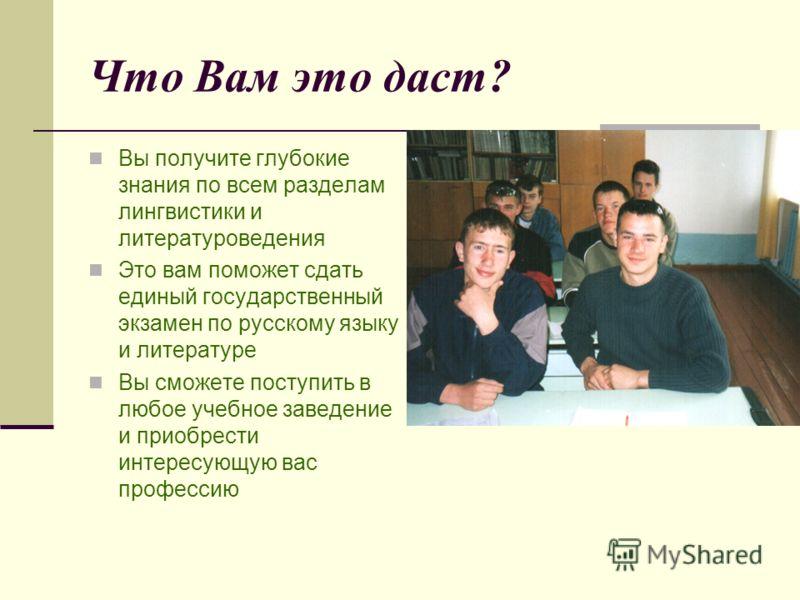 Что Вам это даст? Вы получите глубокие знания по всем разделам лингвистики и литературоведения Это вам поможет сдать единый государственный экзамен по русскому языку и литературе Вы сможете поступить в любое учебное заведение и приобрести интересующу