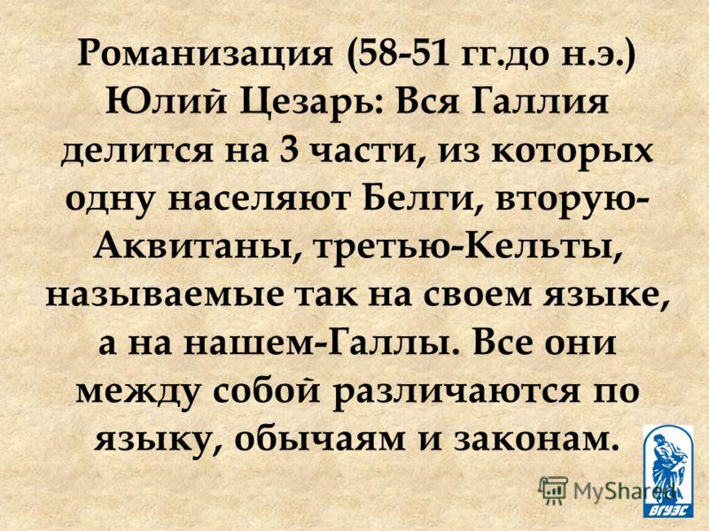 Романизация (58-51 гг.до н.э.) Юлий Цезарь: Вся Галлия делится на 3 части, из которых одну населяют Белги, вторую- Аквитаны, третью-Кельты, называемые так на своем языке, а на нашем-Галлы. Все они между собой различаются по языку, обычаям и законам.