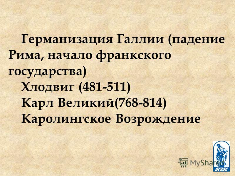 Германизация Галлии (падение Рима, начало франкского государства) Хлодвиг (481-511) Карл Великий(768-814) Каролингское Возрождение