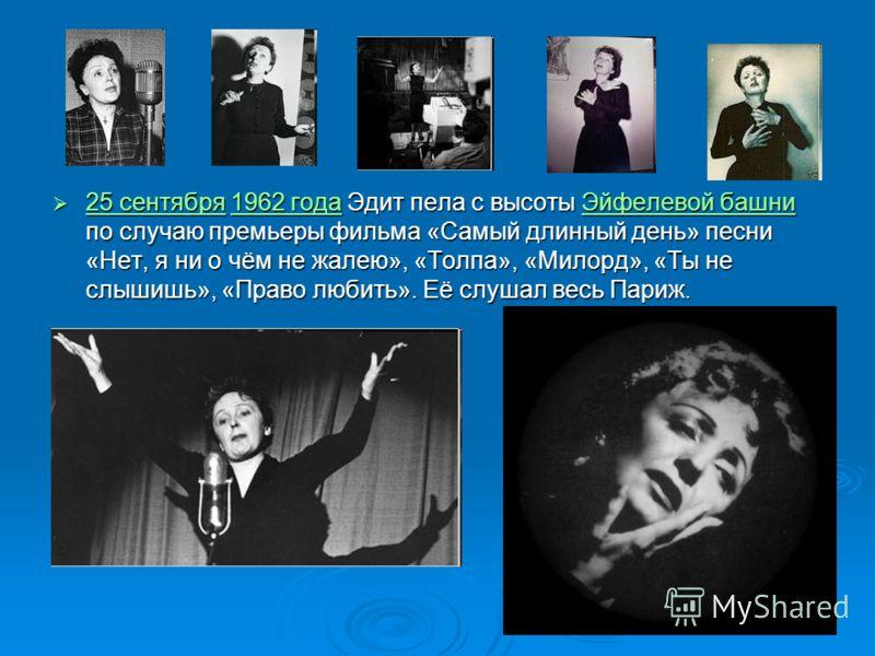 25 сентября 1962 года Эдит пела с высоты Эйфелевой башни по случаю премьеры фильма «Самый длинный день» песни «Нет, я ни о чём не жалею», «Толпа», «Милорд», «Ты не слышишь», «Право любить». Её слушал весь Париж. 25 сентября 1962 года Эдит пела с высо