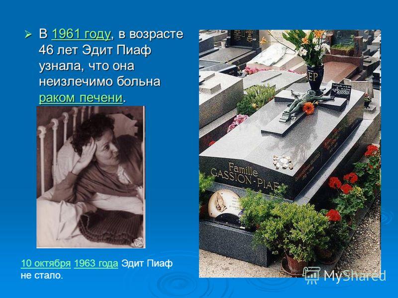 В 1961 году, в возрасте 46 лет Эдит Пиаф узнала, что она неизлечимо больна раком печени. В 1961 году, в возрасте 46 лет Эдит Пиаф узнала, что она неизлечимо больна раком печени.1961 году раком печени1961 году раком печени 10 октября10 октября 1963 го