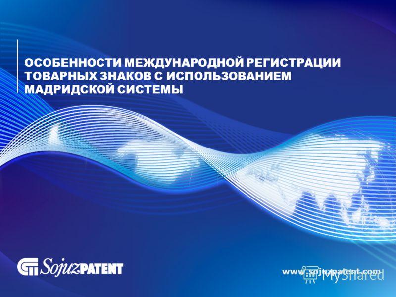 www.sojuzpatent.com ОСОБЕННОСТИ МЕЖДУНАРОДНОЙ РЕГИСТРАЦИИ ТОВАРНЫХ ЗНАКОВ С ИСПОЛЬЗОВАНИЕМ МАДРИДСКОЙ СИСТЕМЫ