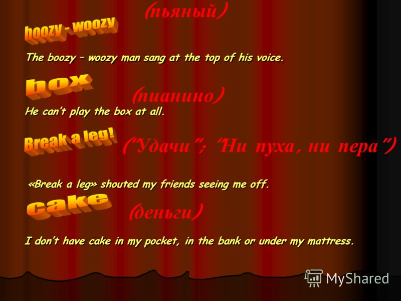 ( пьяный ) The boozy – woozy man sang at the top of his voice. ( пианино ) He cant play the box at all. ( Удачи ; Ни пуха, ни пера) ( деньги ) I dont have cake in my pocket, in the bank or under my mattress. «Break a leg» shouted my friends seeing me