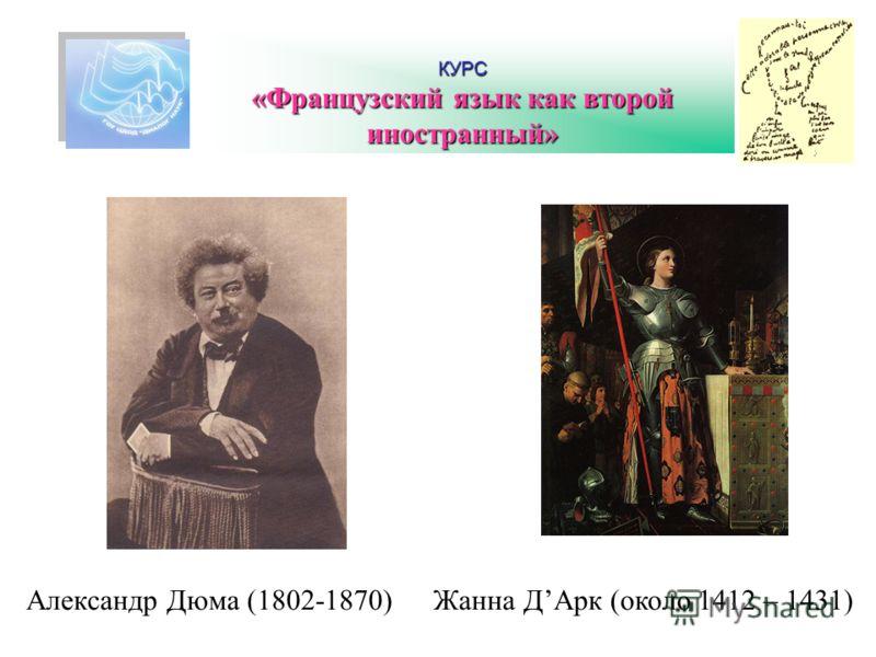 КУРС «Французский язык как второй иностранный» Жанна ДАрк (около 1412 – 1431)Александр Дюма (1802-1870)