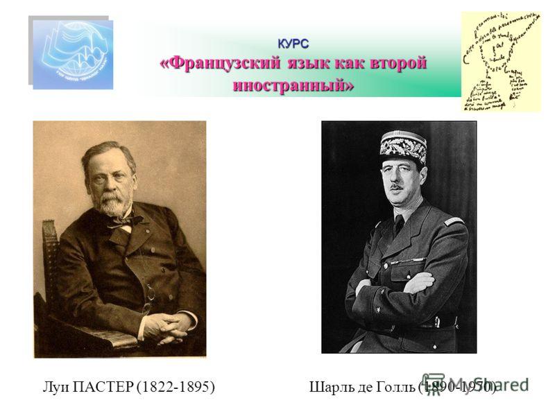 КУРС «Французский язык как второй иностранный» Шарль де Голль (1890-1970)Луи ПАСТЕР (1822-1895)