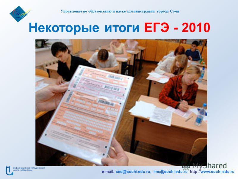 Некоторые итоги ЕГЭ - 2010 Управление по образованию и науке администрации города Сочи e-mail: sed@sochi.edu.ru, imc@sochi.edu.ru http://www.sochi.edu.ru