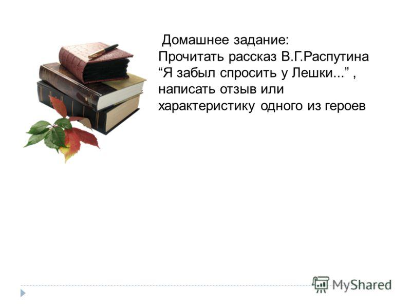 Читайте книги В. Распутина Домашнее задание: Прочитать рассказ В.Г.Распутина Я забыл спросить у Лешки..., написать отзыв или характеристику одного из героев