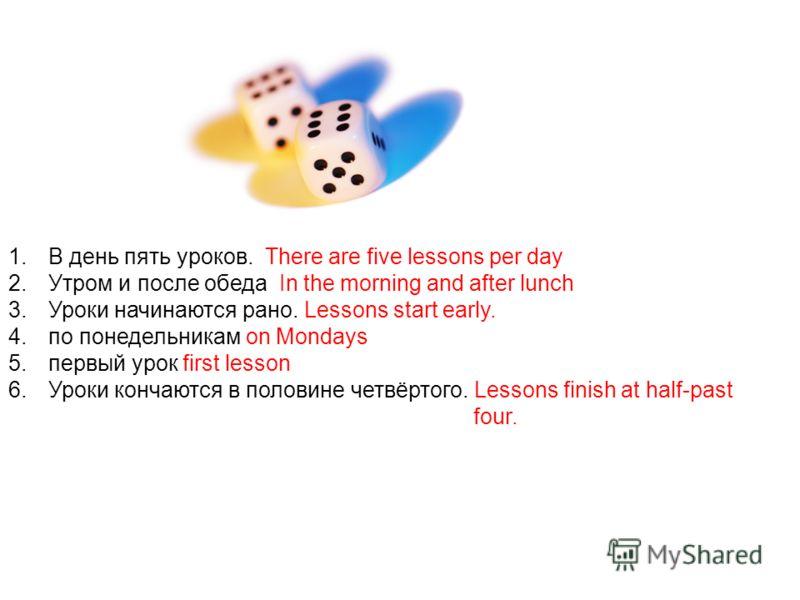1.В день пять уроков. There are five lessons per day 2.Утром и после обеда In the morning and after lunch 3.Уроки начинаются рано. Lessons start early. 4.по понедельникам on Mondays 5.первый урок first lesson 6.Уроки кончаются в половине четвёртого.