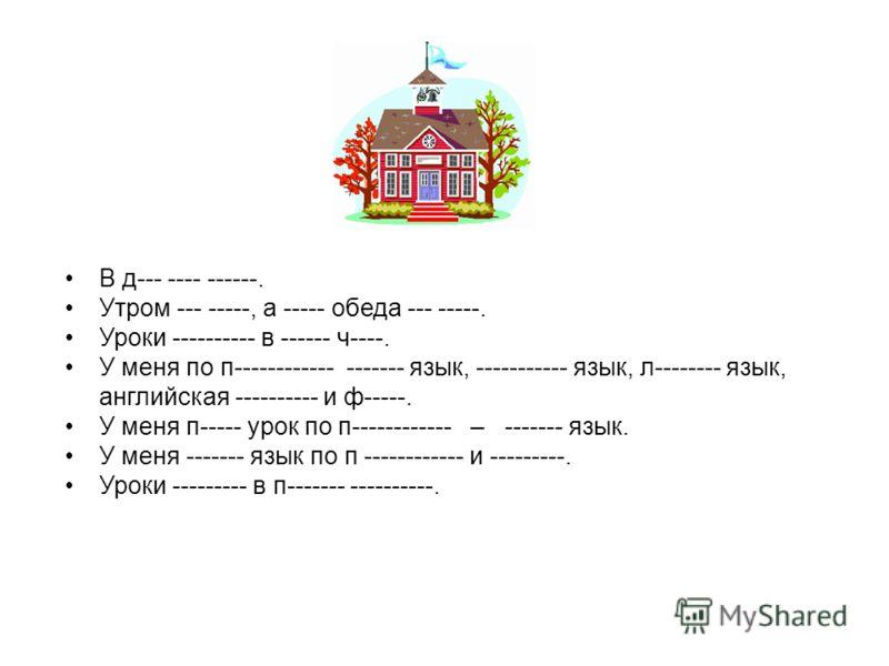 В д--- ---- ------. Утром --- -----, а ----- обеда --- -----. Уроки ---------- в ------ ч----. У меня по п------------ ------- язык, ----------- язык, л-------- язык, английская ---------- и ф-----. У меня п----- урок по п------------ – ------- язык.
