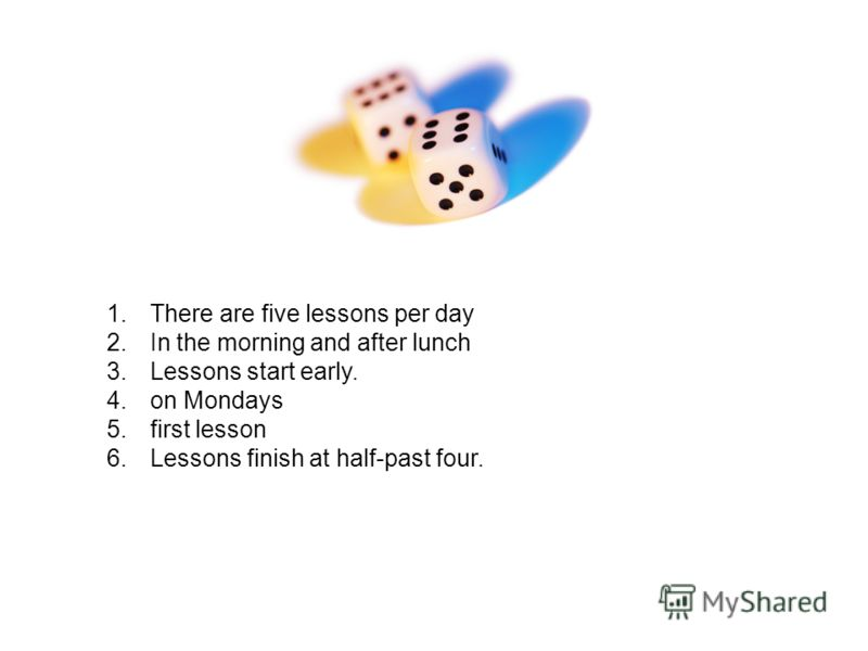 1.There are five lessons per day 2.In the morning and after lunch 3.Lessons start early. 4.on Mondays 5.first lesson 6.Lessons finish at half-past four.