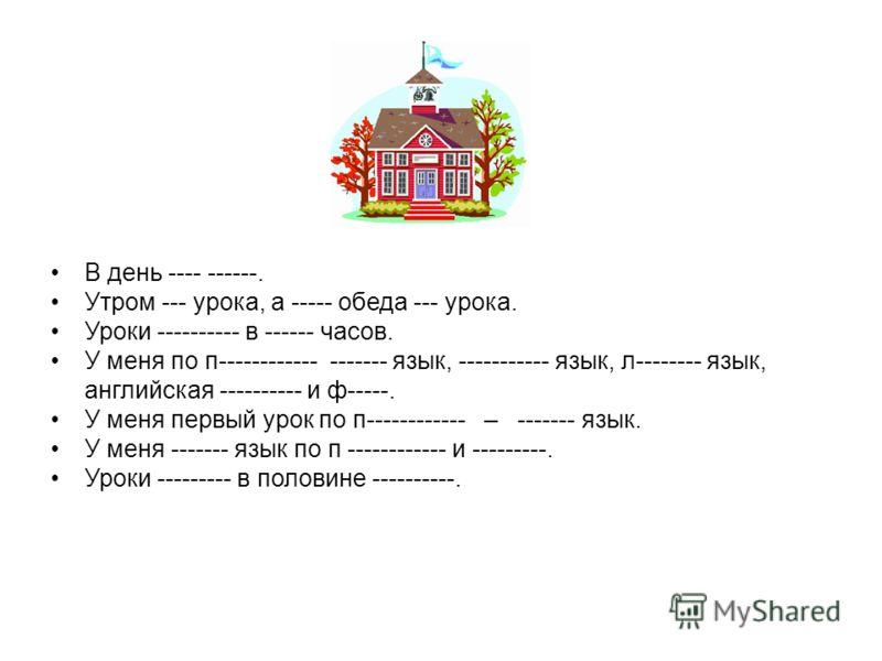 В день ---- ------. Утром --- урока, а ----- обеда --- урока. Уроки ---------- в ------ часов. У меня по п------------ ------- язык, ----------- язык, л-------- язык, английская ---------- и ф-----. У меня первый урок по п------------ – ------- язык.