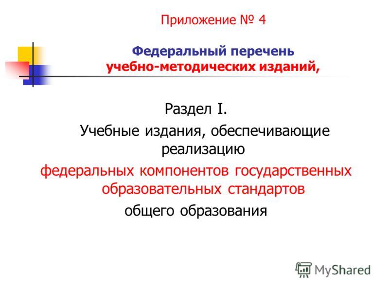 Приложение 4 Федеральный перечень учебно-методических изданий, Раздел I. Учебные издания, обеспечивающие реализацию федеральных компонентов государственных образовательных стандартов общего образования