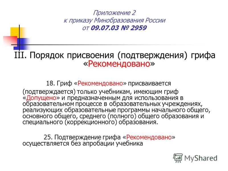Приложение 2 к приказу Минобразования России от 09.07.03 2959 III. Порядок присвоения (подтверждения) грифа «Рекомендовано» 18. Гриф «Рекомендовано» присваивается (подтверждается) только учебникам, имеющим гриф «Допущено» и предназначенным для исполь