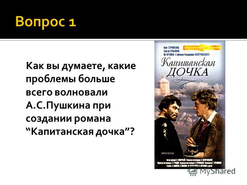 Как вы думаете, какие проблемы больше всего волновали А.С.Пушкина при создании романаКапитанская дочка?