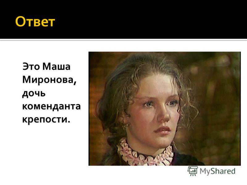 Это Маша Миронова, дочь коменданта крепости.