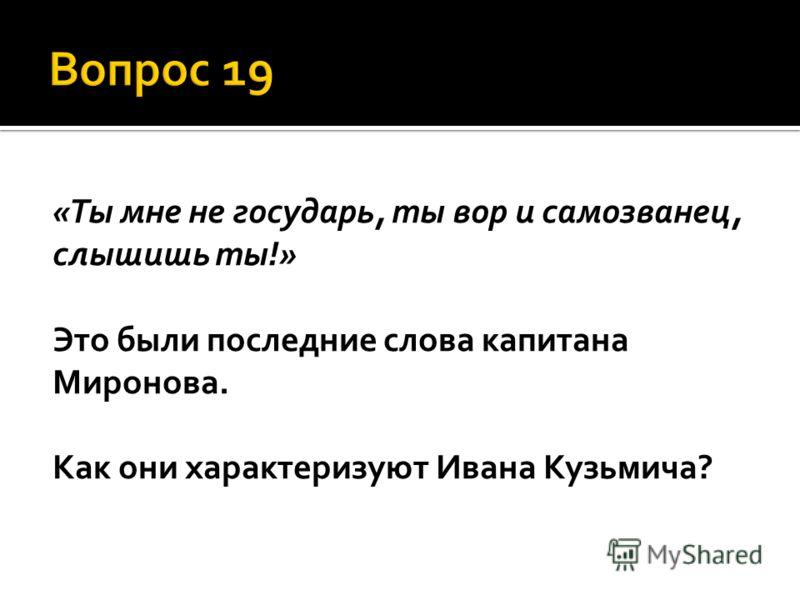 «Ты мне не государь, ты вор и самозванец, слышишь ты!» Это были последние слова капитана Миронова. Как они характеризуют Ивана Кузьмича?