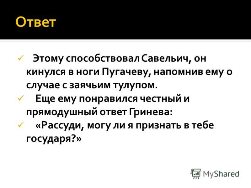Этому способствовал Савельич, он кинулся в ноги Пугачеву, напомнив ему о случае с заячьим тулупом. Еще ему понравился честный и прямодушный ответ Гринева: «Рассуди, могу ли я признать в тебе государя?»