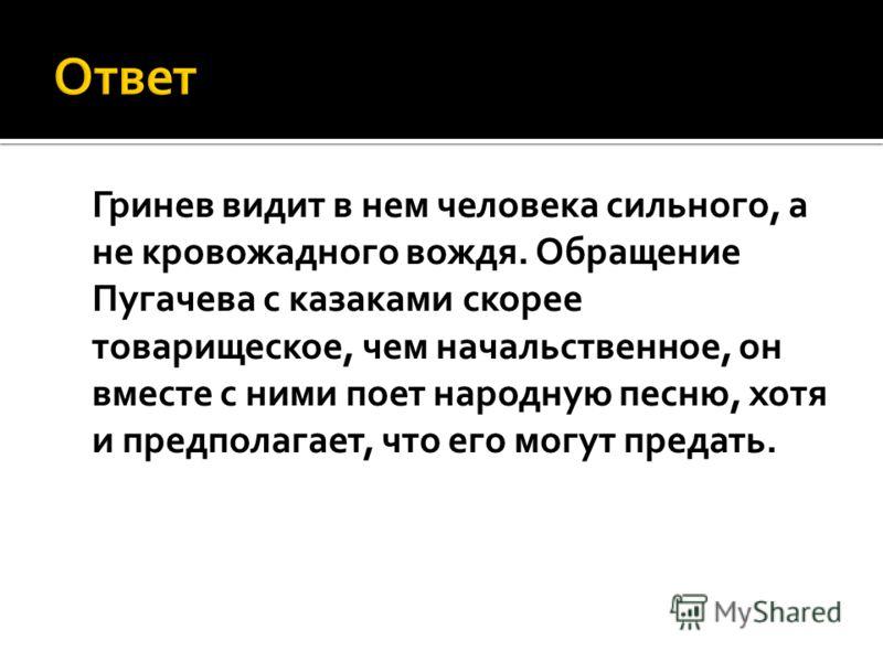 Гринев видит в нем человека сильного, а не кровожадного вождя. Обращение Пугачева с казаками скорее товарищеское, чем начальственное, он вместе с ними поет народную песню, хотя и предполагает, что его могут предать.