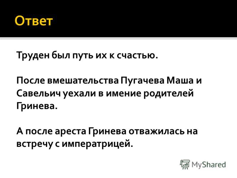 Труден был путь их к счастью. После вмешательства Пугачева Маша и Савельич уехали в имение родителей Гринева. А после ареста Гринева отважилась на встречу с императрицей.