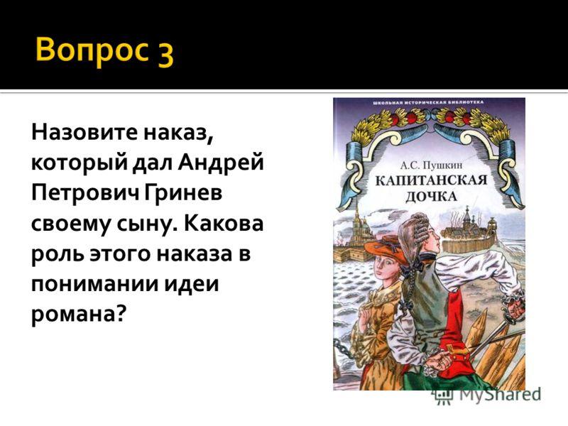 Назовите наказ, который дал Андрей Петрович Гринев своему сыну. Какова роль этого наказа в понимании идеи романа?