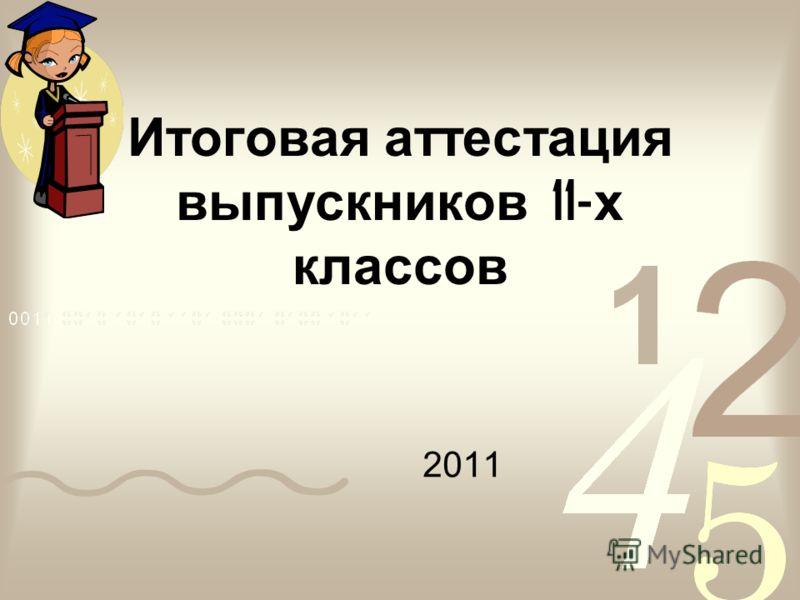 Итоговая аттестация выпускников 11- х классов 2011