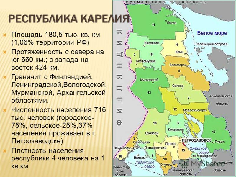 Площадь 180,5 тыс. кв. км (1,06% территории РФ) Протяженность с севера на юг 660 км.; с запада на восток 424 км. Граничит с Финляндией, Ленинградской,Вологодской, Мурманской, Архангельской областями. Численность населения 716 тыс. человек (городское-