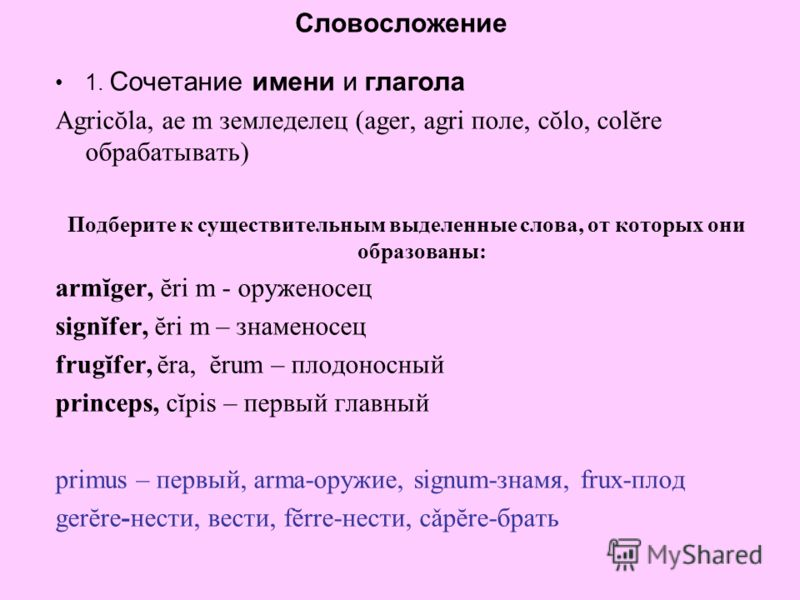Словосложение 1. Сочетание имени и глагола Agricŏla, ae m земледелец (ager, agri поле, cŏlo, colĕre обрабатывать) Подберите к существительным выделенные слова, от которых они образованы: armĭger, ĕri m - оруженосец signĭfer, ĕri m – знаменосец frugĭf
