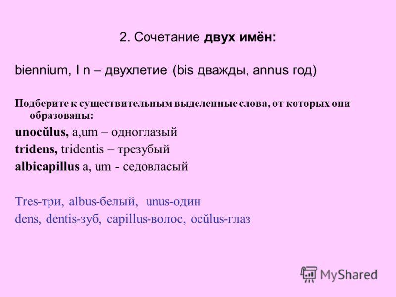 2. Сочетание двух имён: biennium, I n – двухлетие (bis дважды, annus год) Подберите к существительным выделенные слова, от которых они образованы: unocŭlus, a,um – одноглазый tridens, tridentis – трезубый albicapillus a, um - седовласый Tres-три, alb