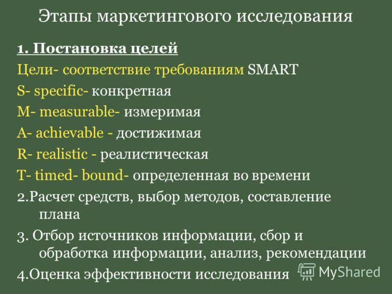 Этапы маркетингового исследования 1. Постановка целей Цели- соответствие требованиям SMART S- specific- конкретная M- measurable- измеримая A- achievable - достижимая R- realistic - реалистическая T- timed- bound- определенная во времени 2.Расчет сре