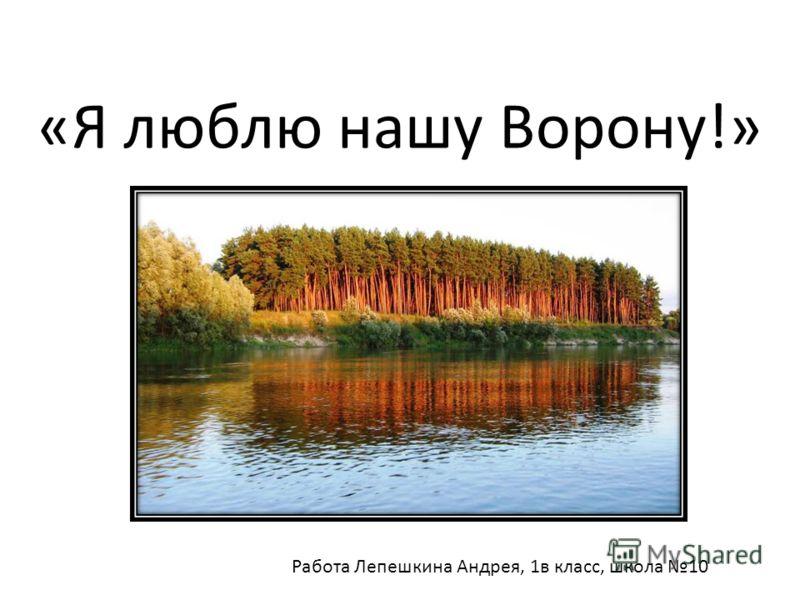 «Я люблю нашу Ворону!» Работа Лепешкина Андрея, 1в класс, школа 10