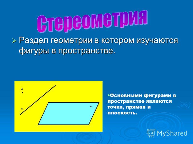 Раздел геометрии в котором изучаются фигуры в пространстве. Раздел геометрии в котором изучаются фигуры в пространстве. Основными фигурами в пространстве являются точка, прямая и плоскость.