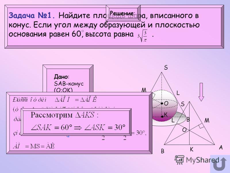 Задача 1. Найдите площадь шара, вписанного в конус. Если угол между образующей и плоскостью основания равен 60, высота равна. Дано: SAB-конус (О;OK) SAK=60 SК= Найти: S=? Решение: S A B O К M L.. S O M K A B L